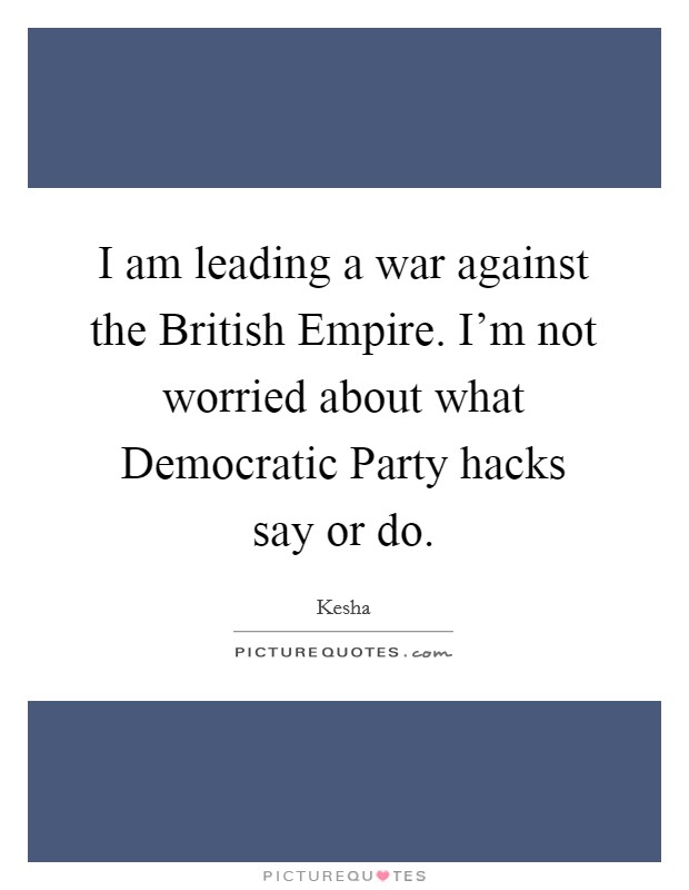 I am leading a war against the British Empire. I'm not worried about what Democratic Party hacks say or do Picture Quote #1