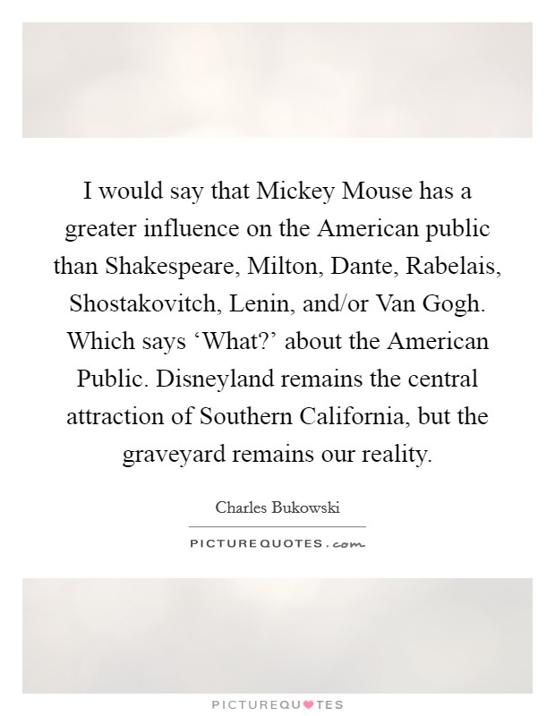 I would say that Mickey Mouse has a greater influence on the American public than Shakespeare, Milton, Dante, Rabelais, Shostakovitch, Lenin, and/or Van Gogh. Which says 'What?' about the American Public. Disneyland remains the central attraction of Southern California, but the graveyard remains our reality Picture Quote #1