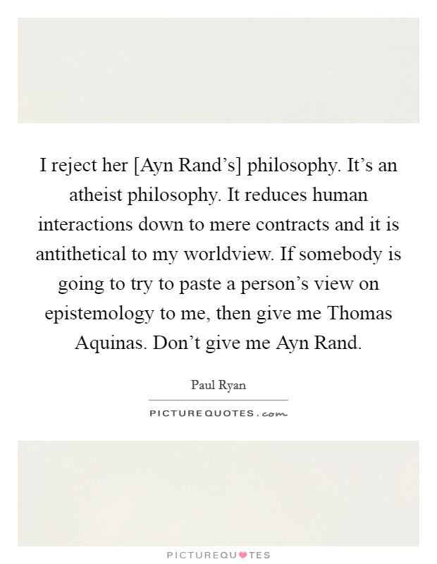 I reject her [Ayn Rand's] philosophy. It's an atheist philosophy. It reduces human interactions down to mere contracts and it is antithetical to my worldview. If somebody is going to try to paste a person's view on epistemology to me, then give me Thomas Aquinas. Don't give me Ayn Rand Picture Quote #1