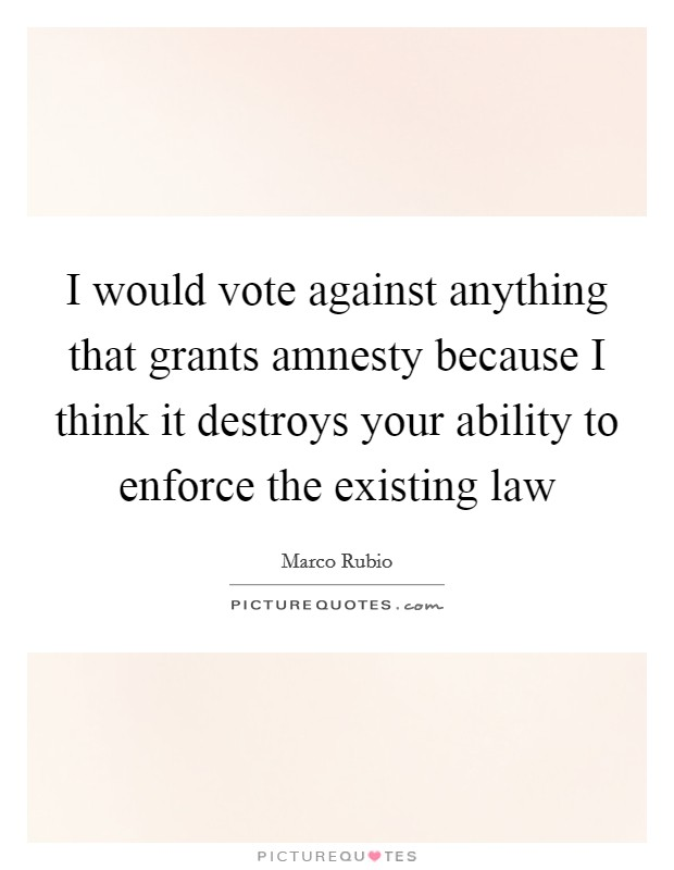 I would vote against anything that grants amnesty because I think it destroys your ability to enforce the existing law Picture Quote #1