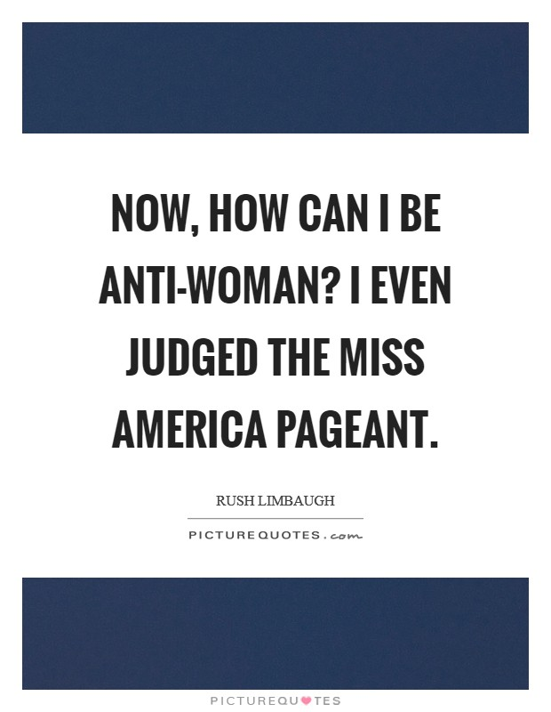 Now, how can I be anti-woman? I even judged the Miss America pageant Picture Quote #1