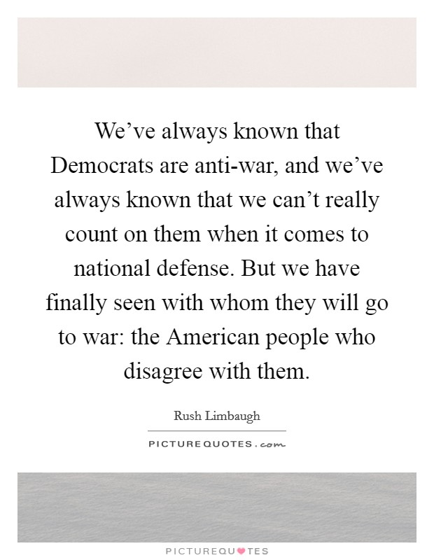We've always known that Democrats are anti-war, and we've always known that we can't really count on them when it comes to national defense. But we have finally seen with whom they will go to war: the American people who disagree with them Picture Quote #1