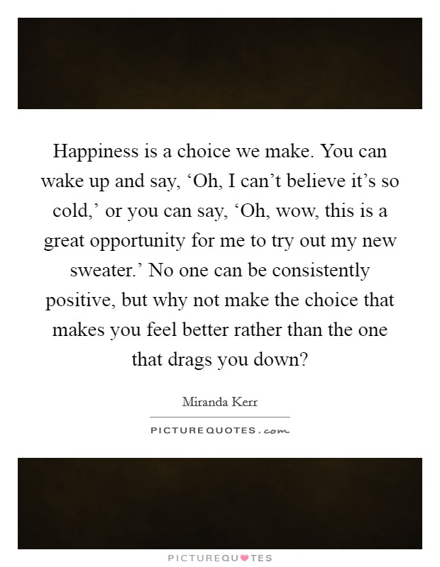 Happiness is a choice we make. You can wake up and say, 'Oh, I can't believe it's so cold,' or you can say, 'Oh, wow, this is a great opportunity for me to try out my new sweater.' No one can be consistently positive, but why not make the choice that makes you feel better rather than the one that drags you down? Picture Quote #1