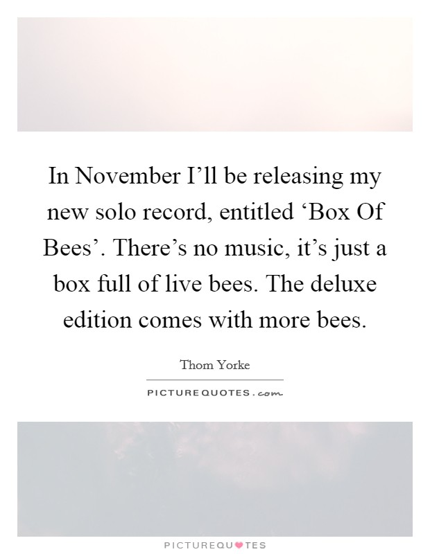 In November I'll be releasing my new solo record, entitled 'Box Of Bees'. There's no music, it's just a box full of live bees. The deluxe edition comes with more bees Picture Quote #1