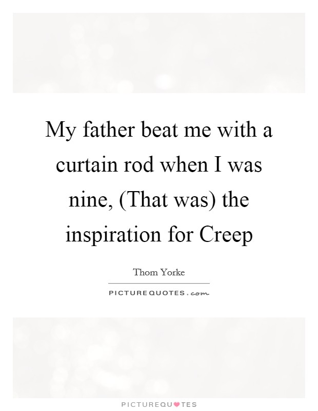 My father beat me with a curtain rod when I was nine, (That was) the inspiration for Creep Picture Quote #1