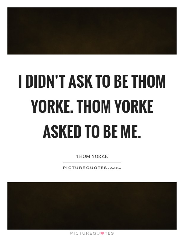 I didn't ask to be Thom Yorke. Thom Yorke asked to be me Picture Quote #1