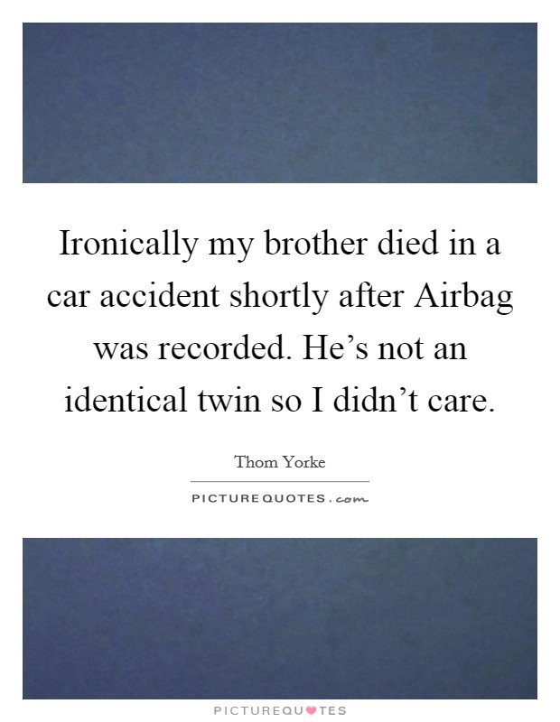Ironically my brother died in a car accident shortly after Airbag was recorded. He's not an identical twin so I didn't care Picture Quote #1