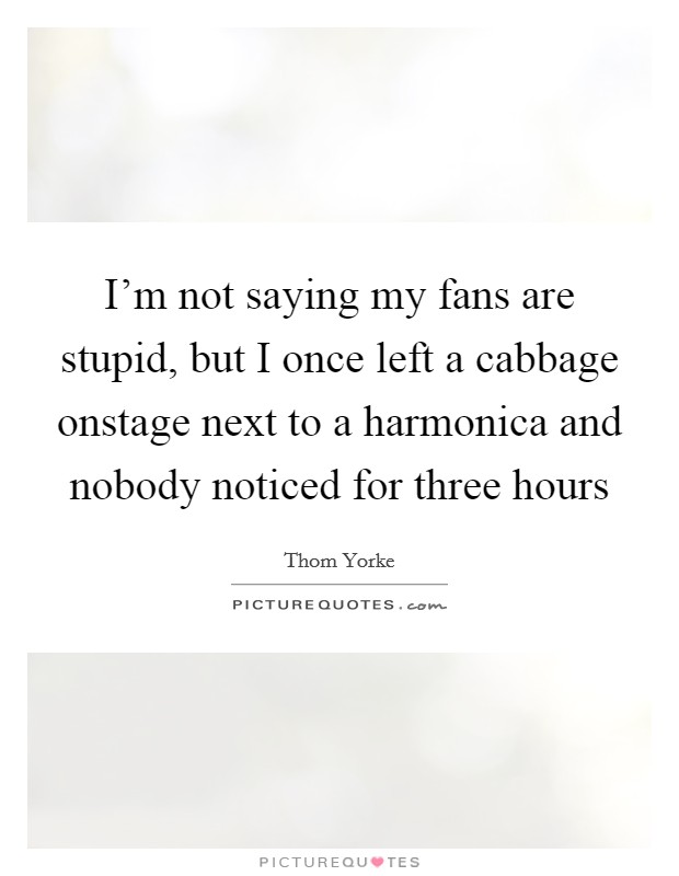 I'm not saying my fans are stupid, but I once left a cabbage onstage next to a harmonica and nobody noticed for three hours Picture Quote #1