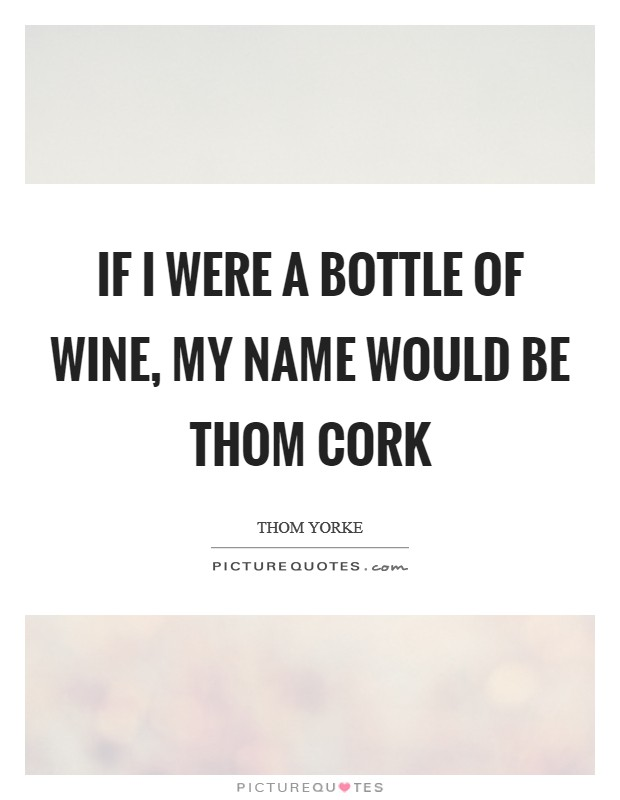 If I were a bottle of wine, my name would be Thom Cork Picture Quote #1