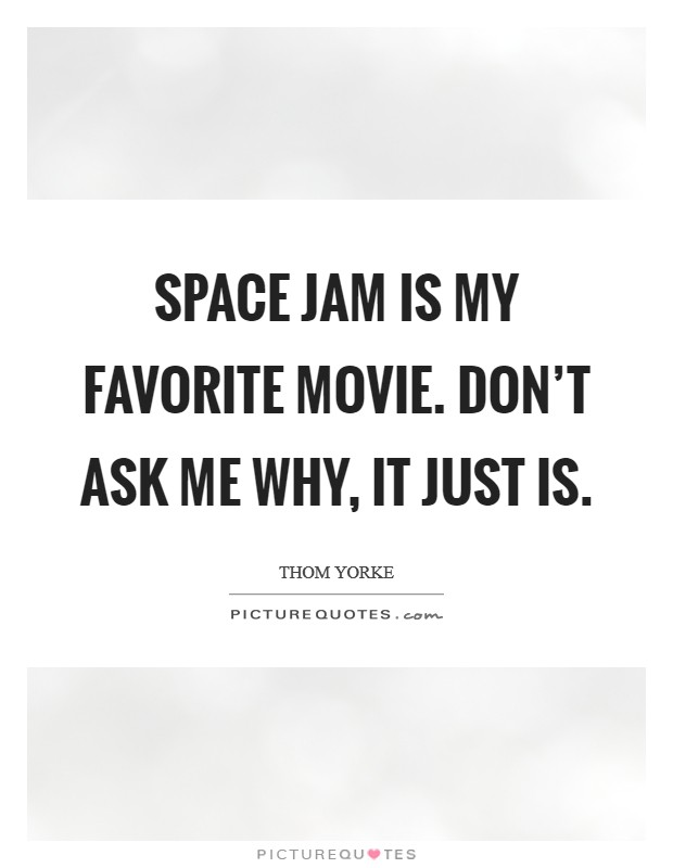 Space Jam is my favorite movie. Don't ask me why, it just is Picture Quote #1