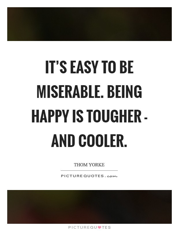 It's easy to be miserable. Being happy is tougher - and cooler Picture Quote #1