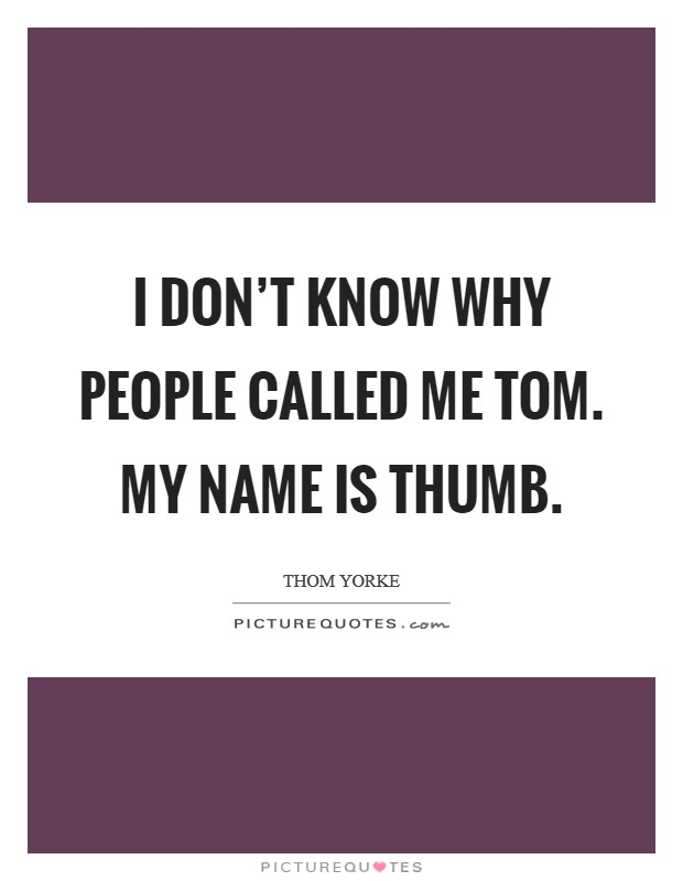 I don't know why people called me Tom. My name is THUMB Picture Quote #1