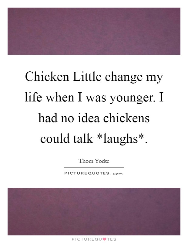 Chicken Little change my life when I was younger. I had no idea chickens could talk *laughs* Picture Quote #1