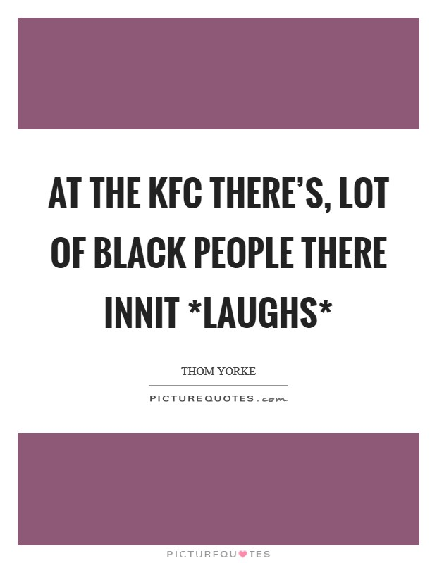 At the KFC there's, lot of black people there innit *laughs* Picture Quote #1