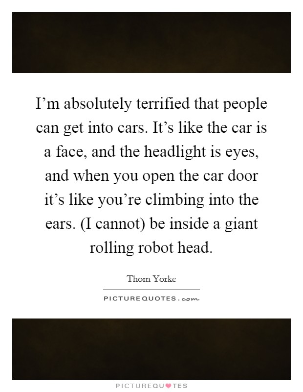 I'm absolutely terrified that people can get into cars. It's like the car is a face, and the headlight is eyes, and when you open the car door it's like you're climbing into the ears. (I cannot) be inside a giant rolling robot head Picture Quote #1