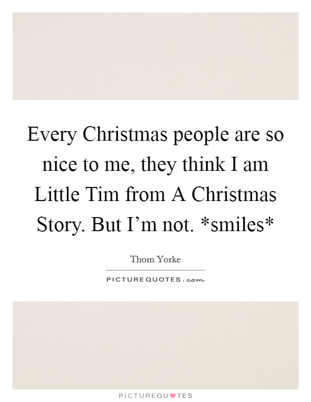 Every Christmas people are so nice to me, they think I am Little Tim from A Christmas Story. But I'm not. *smiles* Picture Quote #1