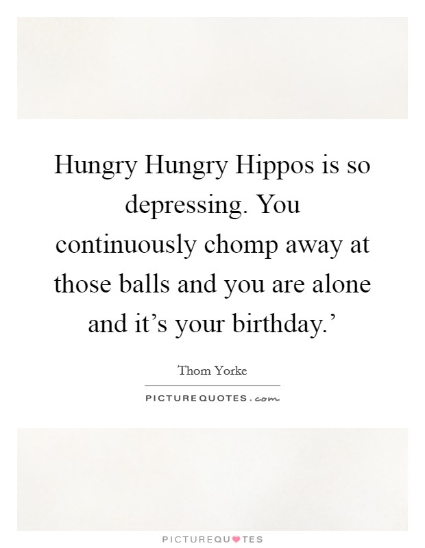 Hungry Hungry Hippos is so depressing. You continuously chomp away at those balls and you are alone and it's your birthday.' Picture Quote #1