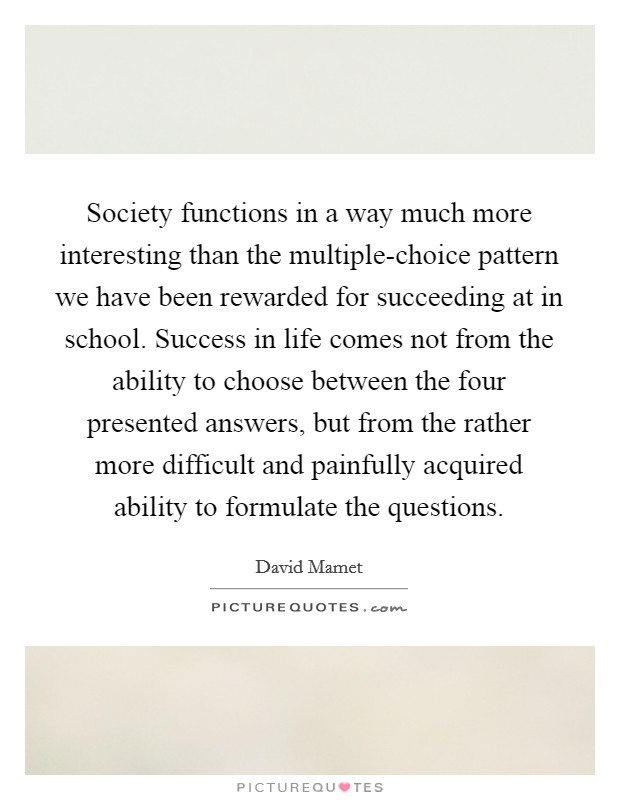 Society functions in a way much more interesting than the multiple-choice pattern we have been rewarded for succeeding at in school. Success in life comes not from the ability to choose between the four presented answers, but from the rather more difficult and painfully acquired ability to formulate the questions Picture Quote #1