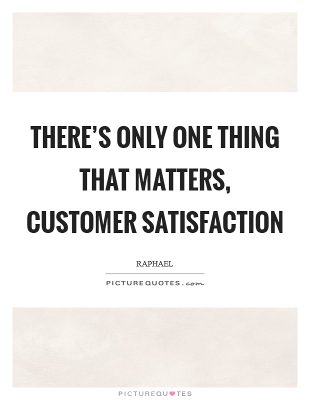 There's only one thing that matters, CUSTOMER SATISFACTION Picture Quote #1
