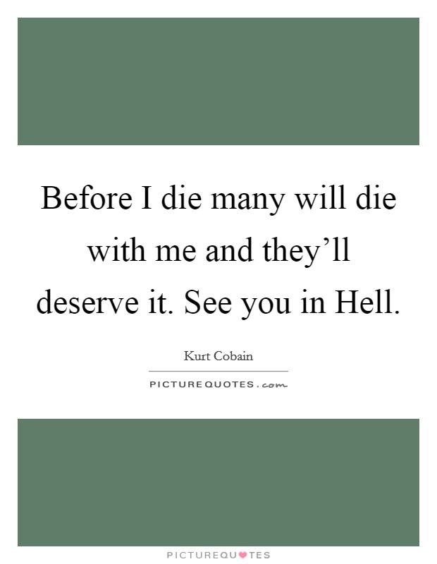 Before I die many will die with me and they'll deserve it. See you in Hell Picture Quote #1