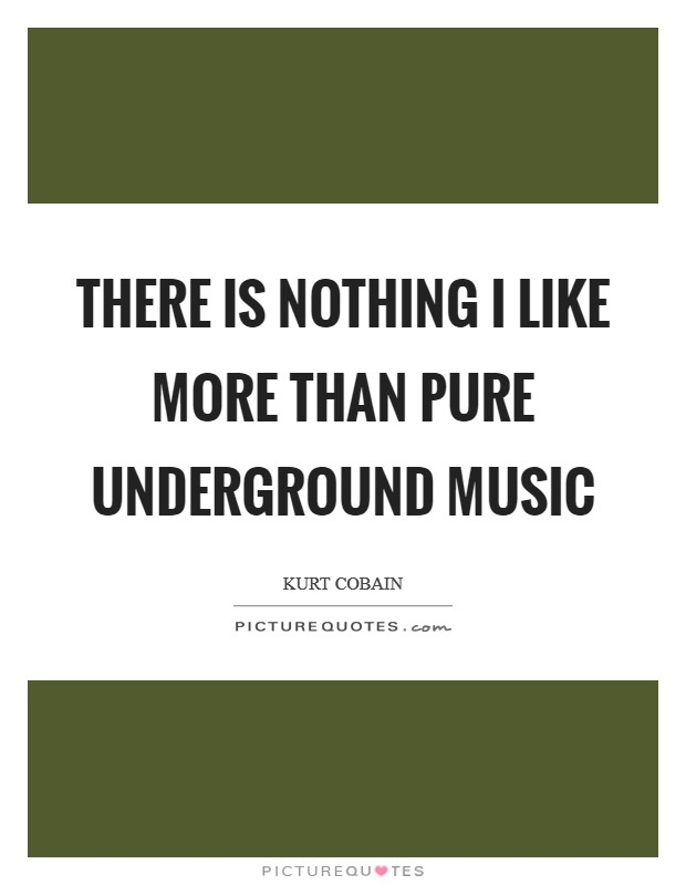 There is nothing I like more than pure underground music Picture Quote #1