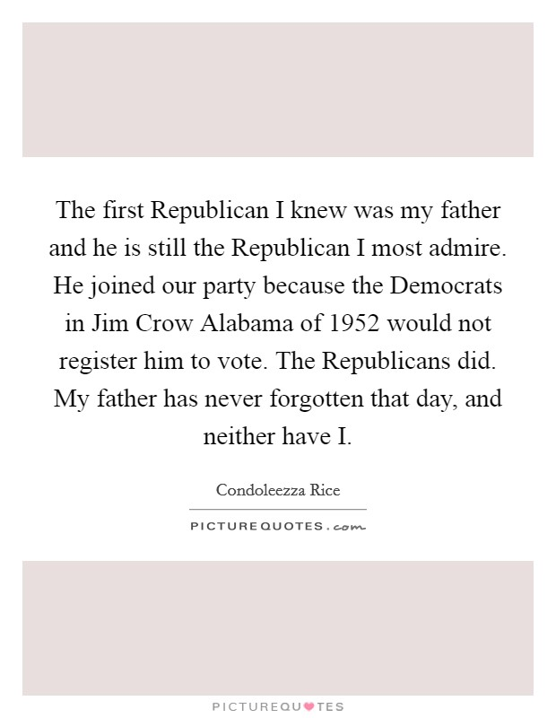 The first Republican I knew was my father and he is still the Republican I most admire. He joined our party because the Democrats in Jim Crow Alabama of 1952 would not register him to vote. The Republicans did. My father has never forgotten that day, and neither have I Picture Quote #1