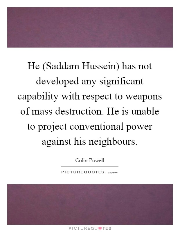 He (Saddam Hussein) has not developed any significant capability with respect to weapons of mass destruction. He is unable to project conventional power against his neighbours Picture Quote #1
