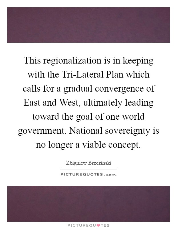 This regionalization is in keeping with the Tri-Lateral Plan which calls for a gradual convergence of East and West, ultimately leading toward the goal of one world government. National sovereignty is no longer a viable concept Picture Quote #1