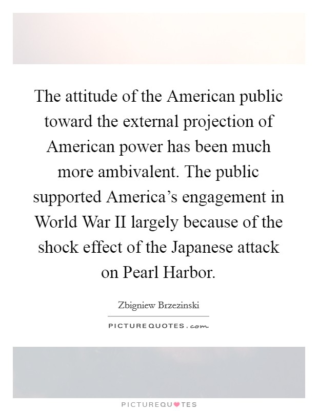 The attitude of the American public toward the external projection of American power has been much more ambivalent. The public supported America's engagement in World War II largely because of the shock effect of the Japanese attack on Pearl Harbor Picture Quote #1