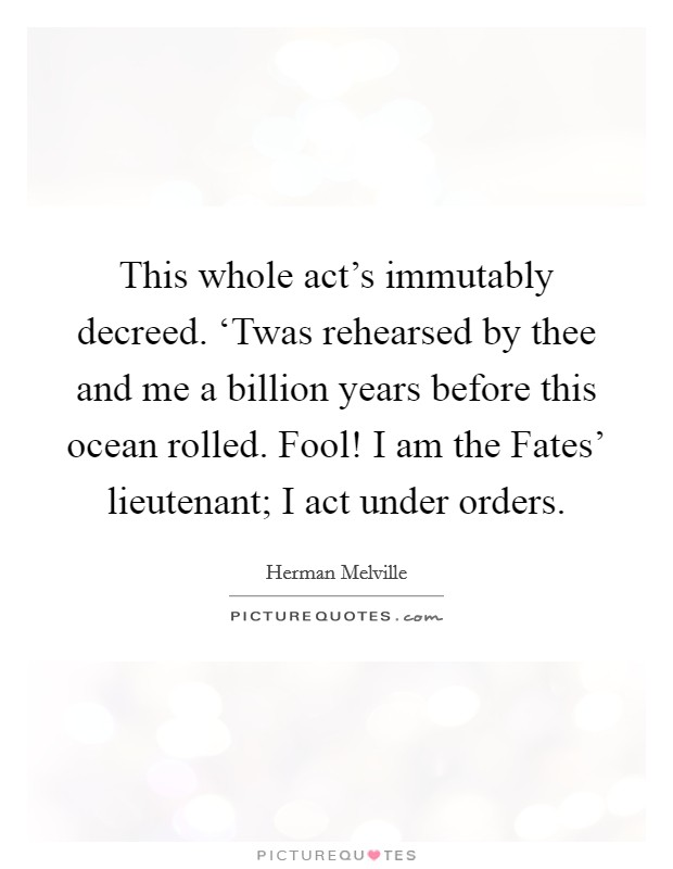 This whole act's immutably decreed. 'Twas rehearsed by thee and me a billion years before this ocean rolled. Fool! I am the Fates' lieutenant; I act under orders Picture Quote #1