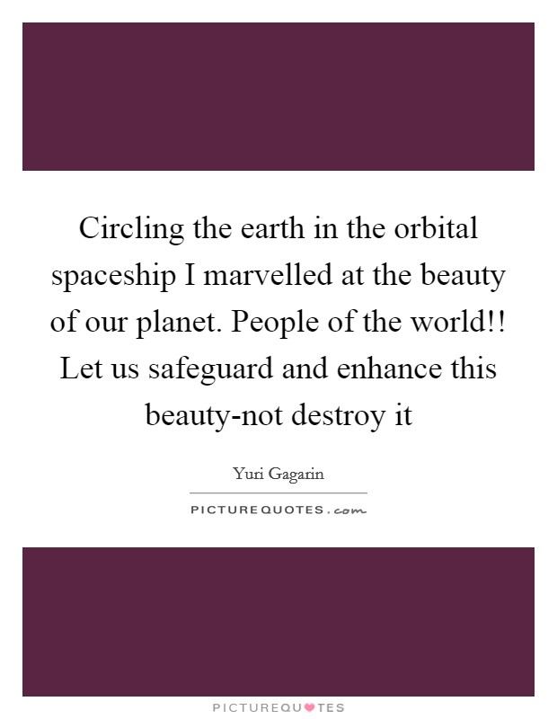 Circling the earth in the orbital spaceship I marvelled at the beauty of our planet. People of the world!! Let us safeguard and enhance this beauty-not destroy it Picture Quote #1