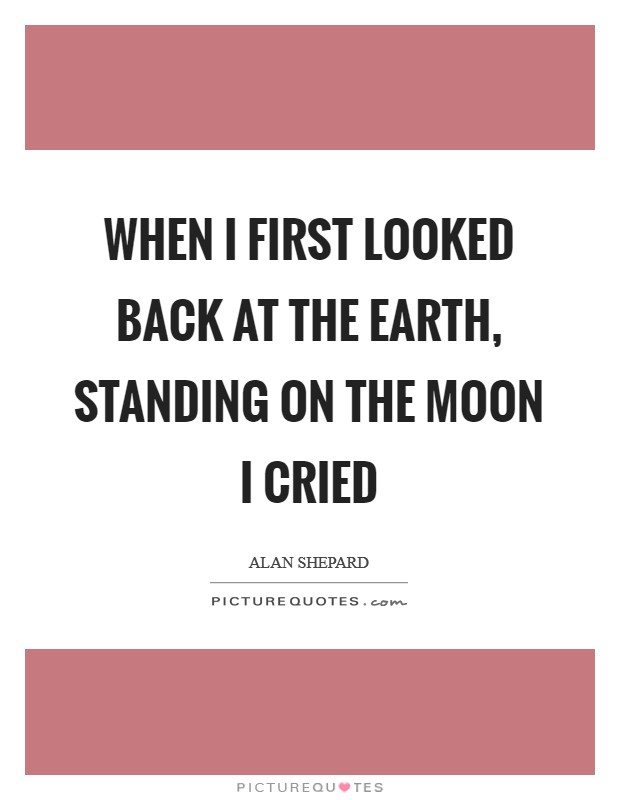 When I first looked back at the Earth, standing on the Moon I cried Picture Quote #1