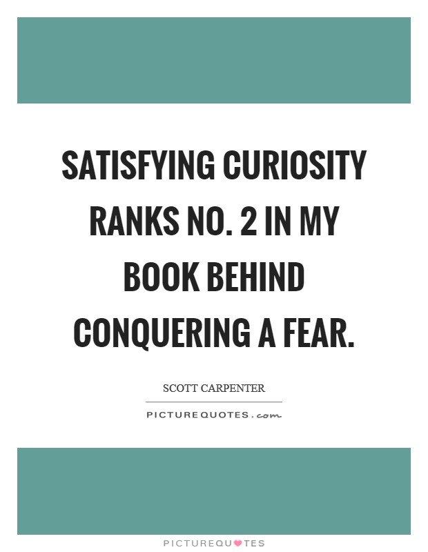 Satisfying curiosity ranks No. 2 in my book behind conquering a fear Picture Quote #1
