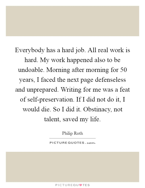 Everybody has a hard job. All real work is hard. My work happened also to be undoable. Morning after morning for 50 years, I faced the next page defenseless and unprepared. Writing for me was a feat of self-preservation. If I did not do it, I would die. So I did it. Obstinacy, not talent, saved my life Picture Quote #1