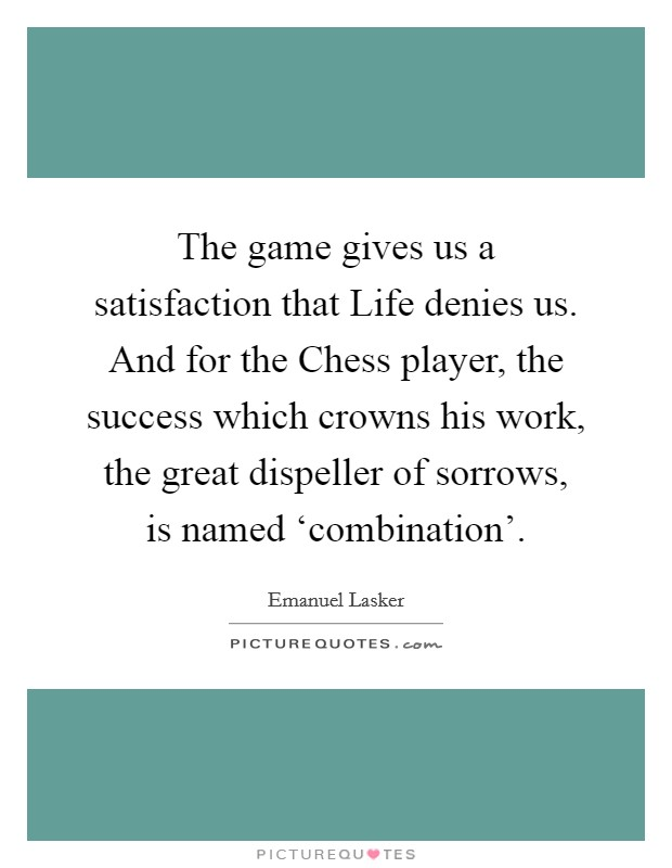 The game gives us a satisfaction that Life denies us. And for the Chess player, the success which crowns his work, the great dispeller of sorrows, is named 'combination' Picture Quote #1