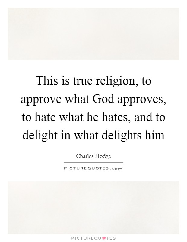 This is true religion, to approve what God approves, to hate what he hates, and to delight in what delights him Picture Quote #1