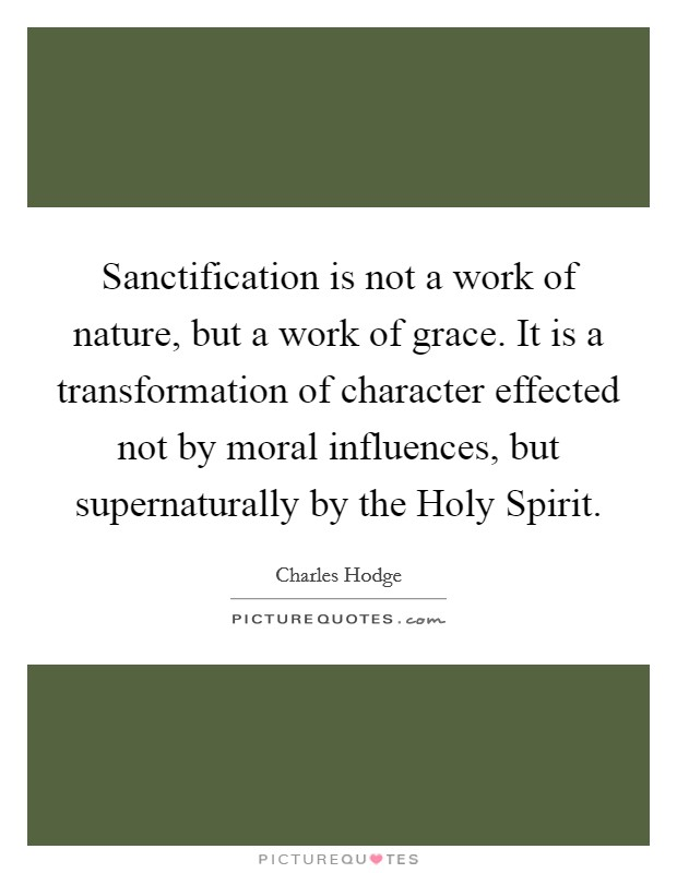 Sanctification is not a work of nature, but a work of grace. It is a transformation of character effected not by moral influences, but supernaturally by the Holy Spirit Picture Quote #1