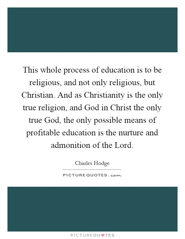 This whole process of education is to be religious, and not only religious, but Christian. And as Christianity is the only true religion, and God in Christ the only true God, the only possible means of profitable education is the nurture and admonition of the Lord Picture Quote #1