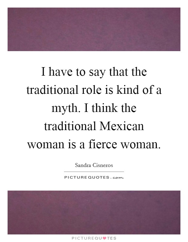 I have to say that the traditional role is kind of a myth. I think the traditional Mexican woman is a fierce woman Picture Quote #1