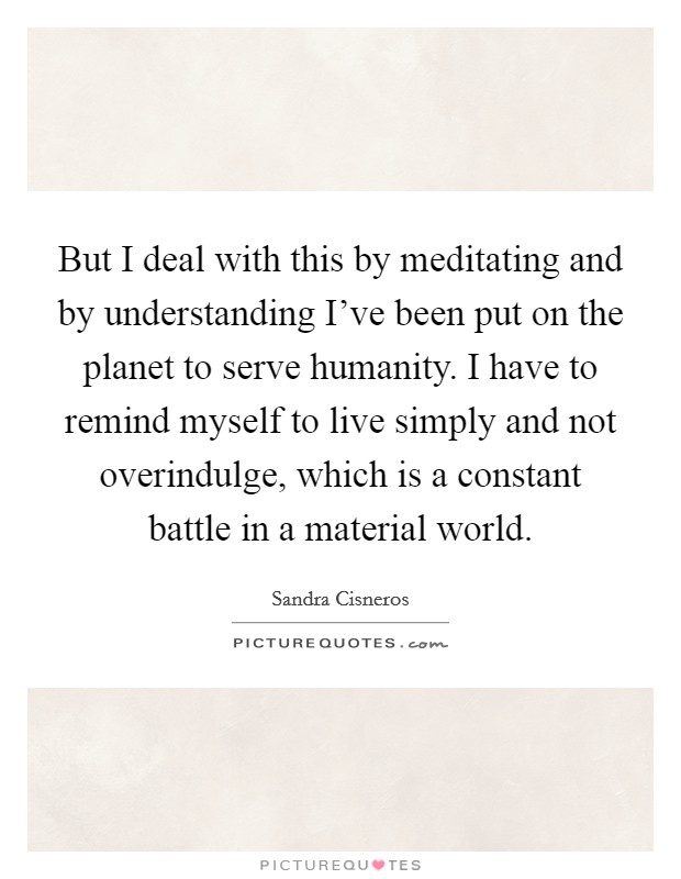 But I deal with this by meditating and by understanding I've been put on the planet to serve humanity. I have to remind myself to live simply and not overindulge, which is a constant battle in a material world Picture Quote #1