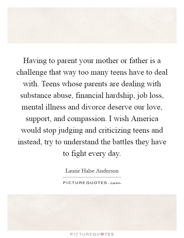 Having to parent your mother or father is a challenge that way too many teens have to deal with. Teens whose parents are dealing with substance abuse, financial hardship, job loss, mental illness and divorce deserve our love, support, and compassion. I wish America would stop judging and criticizing teens and instead, try to understand the battles they have to fight every day Picture Quote #1