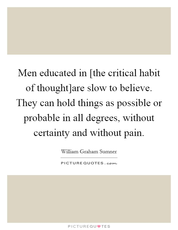 Men educated in [the critical habit of thought]are slow to believe. They can hold things as possible or probable in all degrees, without certainty and without pain Picture Quote #1