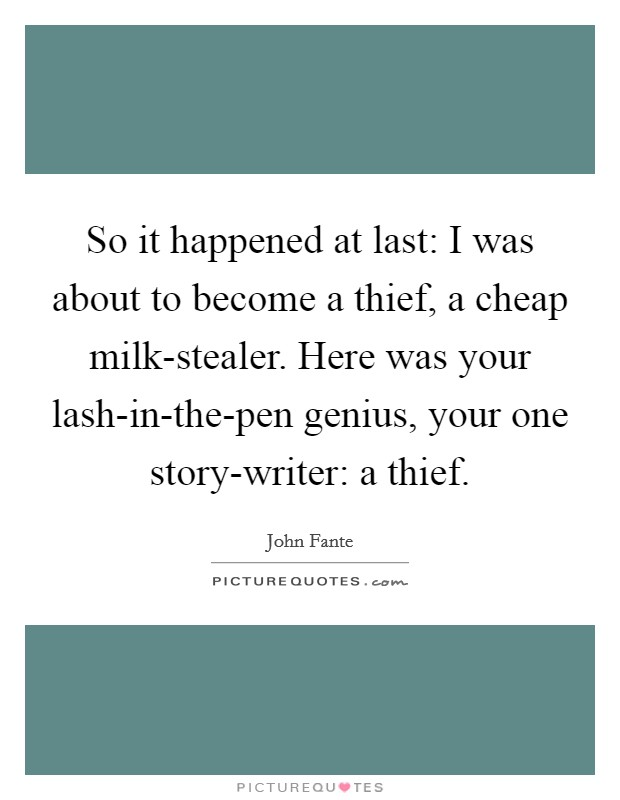 So it happened at last: I was about to become a thief, a cheap milk-stealer. Here was your lash-in-the-pen genius, your one story-writer: a thief Picture Quote #1