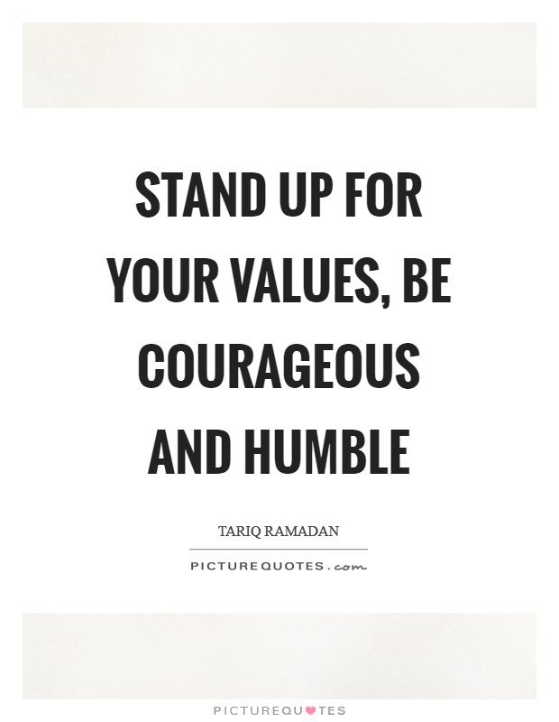 Stand up for your values, be courageous and humble Picture Quote #1