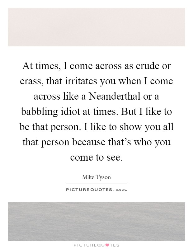 At times, I come across as crude or crass, that irritates you when I come across like a Neanderthal or a babbling idiot at times. But I like to be that person. I like to show you all that person because that's who you come to see Picture Quote #1