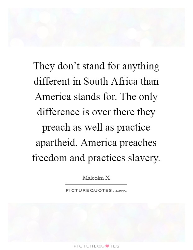 They don't stand for anything different in South Africa than America stands for. The only difference is over there they preach as well as practice apartheid. America preaches freedom and practices slavery Picture Quote #1