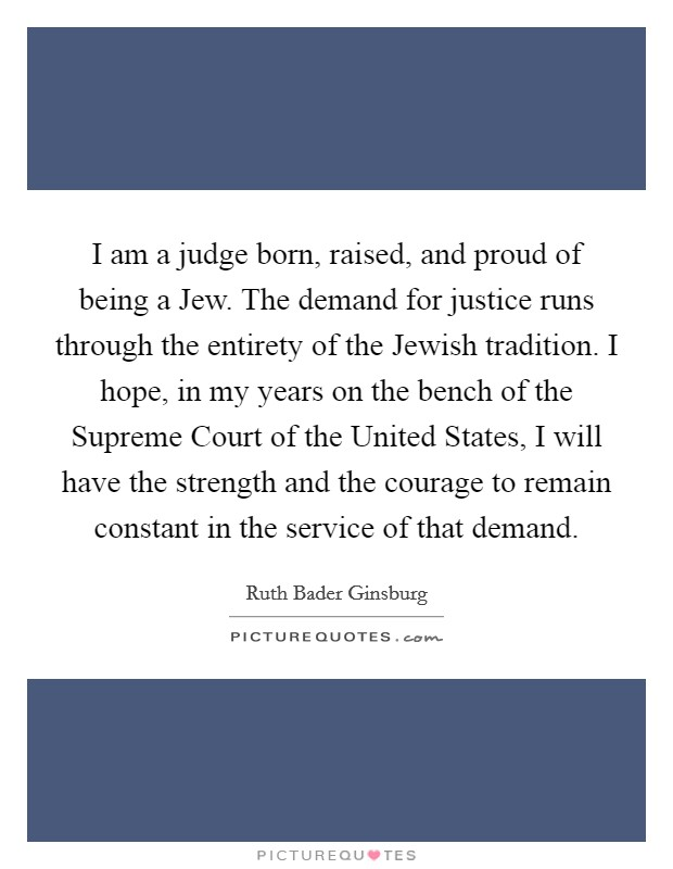 I am a judge born, raised, and proud of being a Jew. The demand for justice runs through the entirety of the Jewish tradition. I hope, in my years on the bench of the Supreme Court of the United States, I will have the strength and the courage to remain constant in the service of that demand Picture Quote #1
