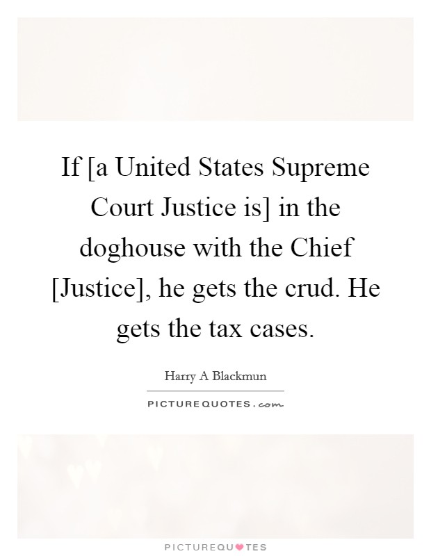 If [a United States Supreme Court Justice is] in the doghouse with the Chief [Justice], he gets the crud. He gets the tax cases Picture Quote #1