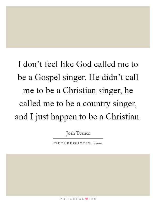 I don't feel like God called me to be a Gospel singer. He didn't call me to be a Christian singer, he called me to be a country singer, and I just happen to be a Christian Picture Quote #1