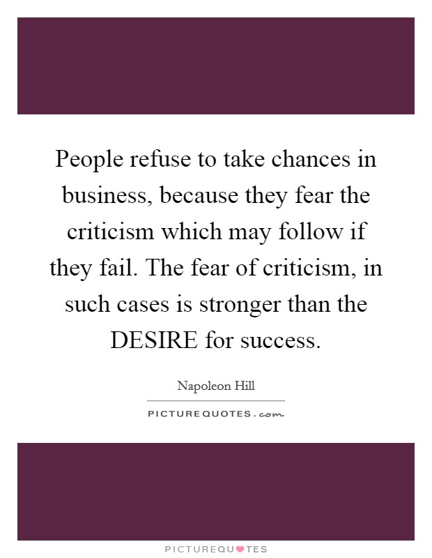 People refuse to take chances in business, because they fear the criticism which may follow if they fail. The fear of criticism, in such cases is stronger than the DESIRE for success Picture Quote #1